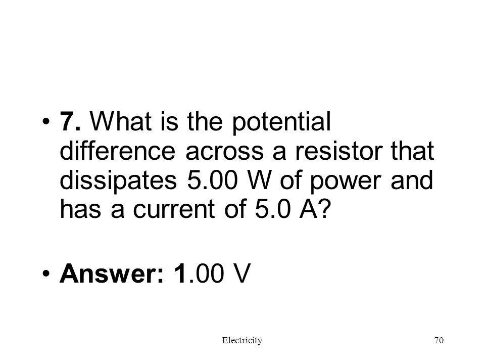 7. What is the potential difference across a resistor that dissipates 5.00 W of power and has a current of 5.0 A