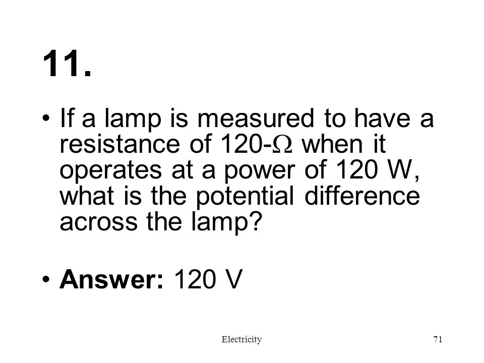 11. If a lamp is measured to have a resistance of 120- when it operates at a power of 120 W, what is the potential difference across the lamp