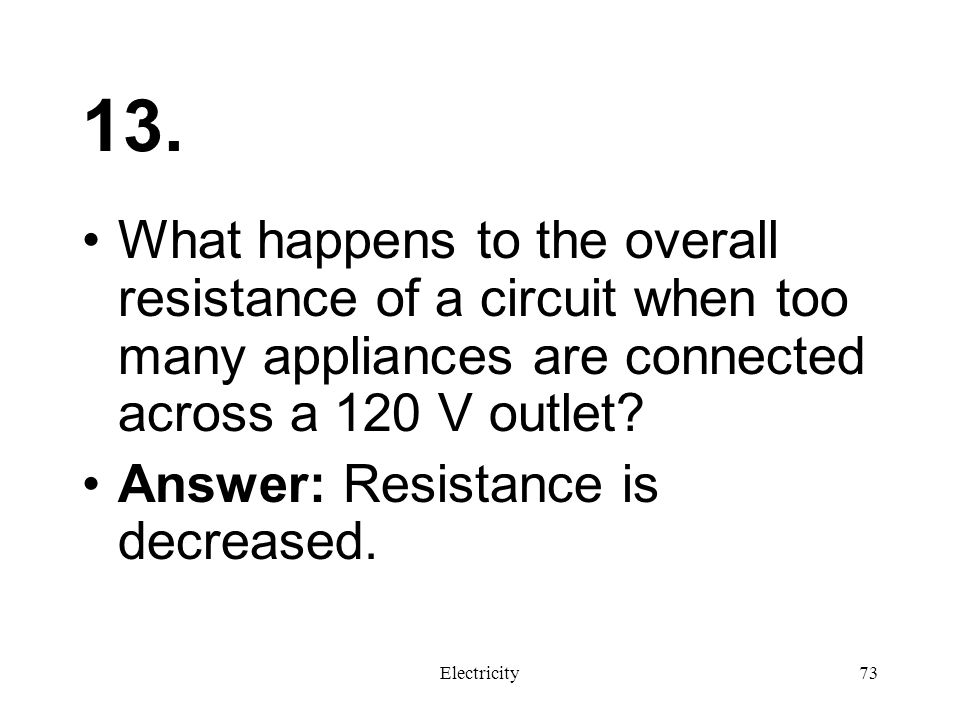 13. What happens to the overall resistance of a circuit when too many appliances are connected across a 120 V outlet