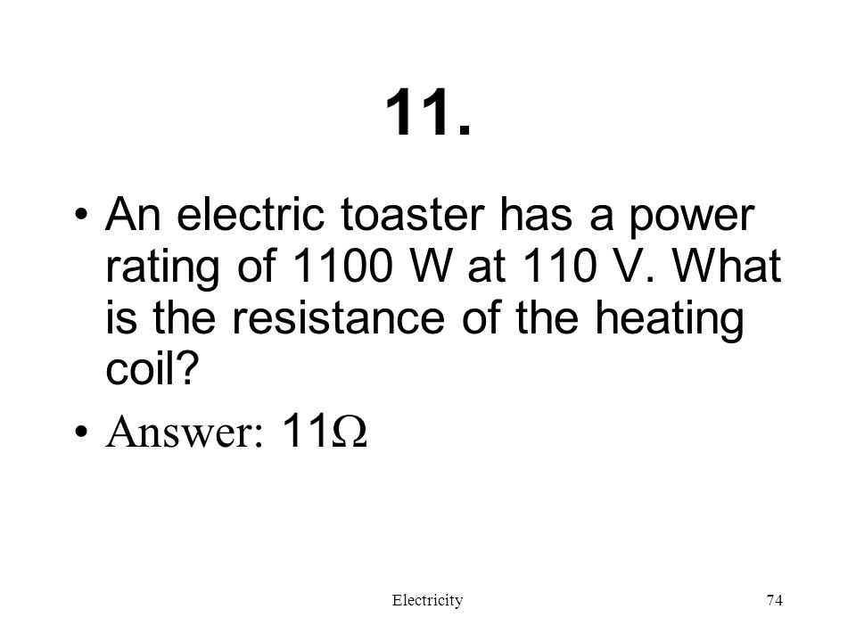 11. An electric toaster has a power rating of 1100 W at 110 V. What is the resistance of the heating coil