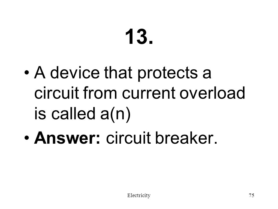 13. A device that protects a circuit from current overload is called a(n) Answer: circuit breaker.