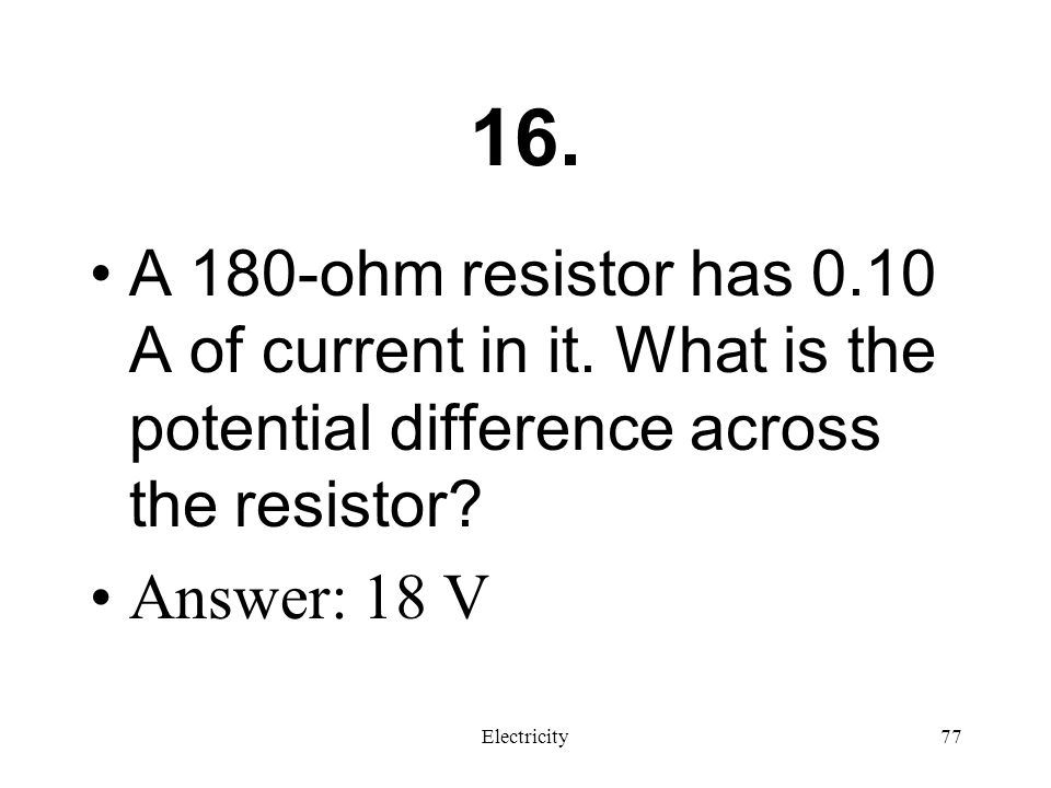 16. A 180-ohm resistor has 0.10 A of current in it. What is the potential difference across the resistor