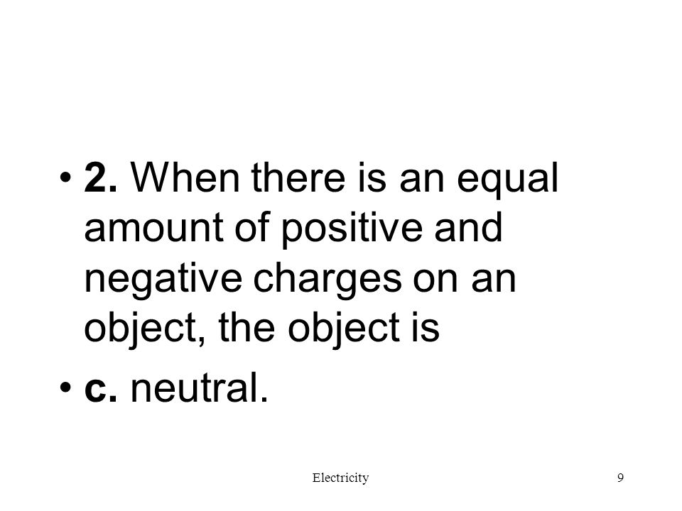 2. When there is an equal amount of positive and negative charges on an object, the object is