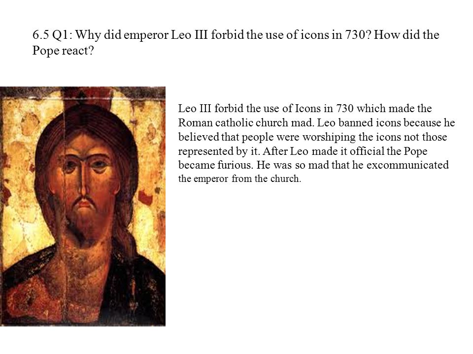 6. 5 Q1: Why did emperor Leo III forbid the use of icons in 730