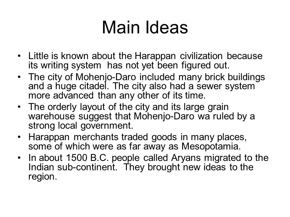 Main Ideas Little is known about the Harappan civilization because its writing system has not yet been figured out.