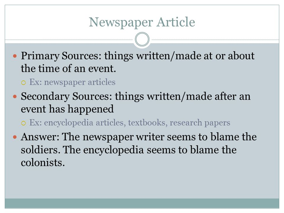 Newspaper Article Primary Sources: things written/made at or about the time of an event. Ex: newspaper articles.