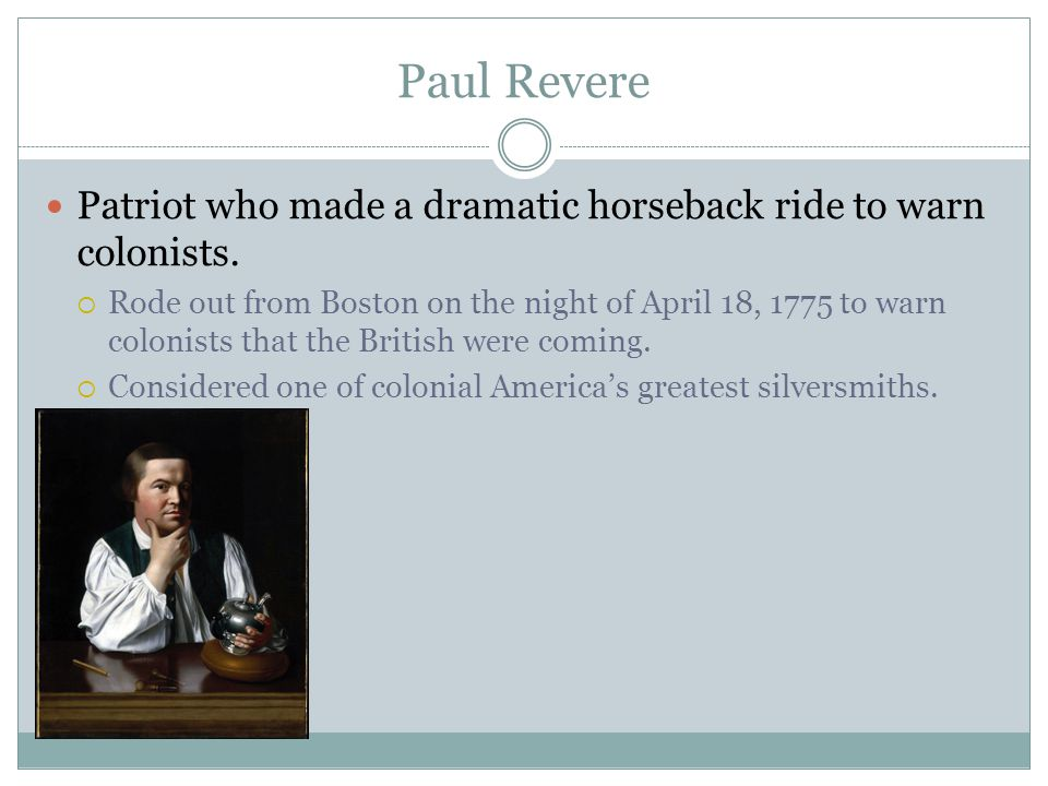 Paul Revere Patriot who made a dramatic horseback ride to warn colonists.