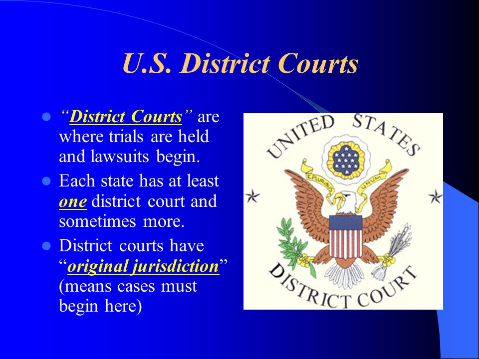 U.S. District Courts District Courts are where trials are held and lawsuits begin. Each state has at least one district court and sometimes more.