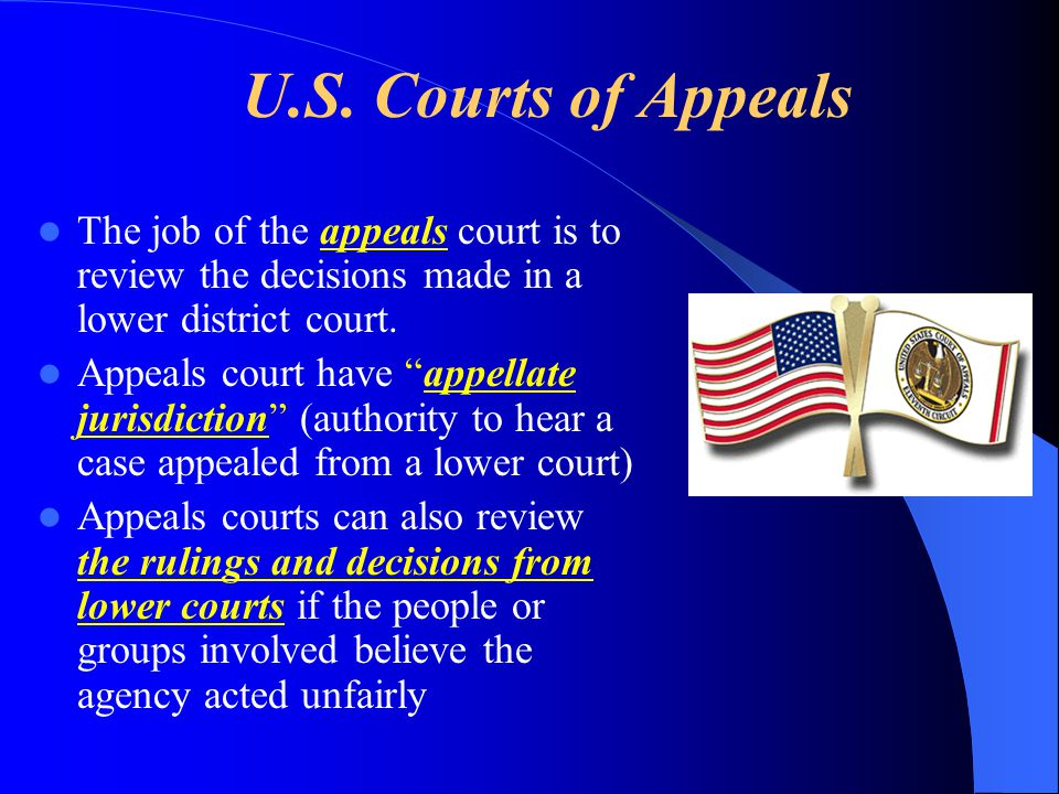 U.S. Courts of Appeals The job of the appeals court is to review the decisions made in a lower district court.