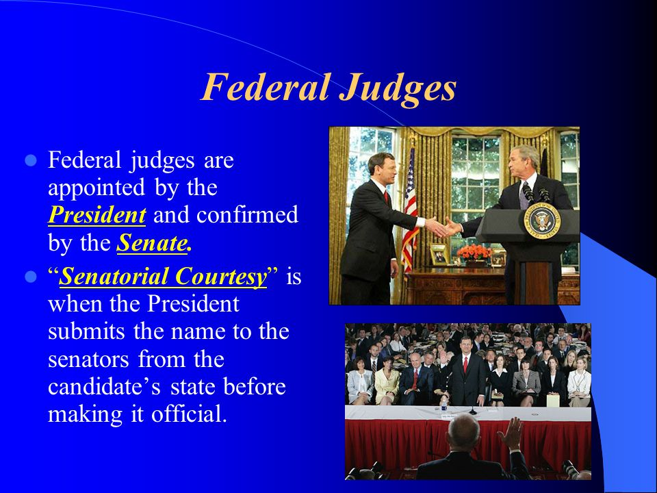 Federal Judges Federal judges are appointed by the President and confirmed by the Senate.
