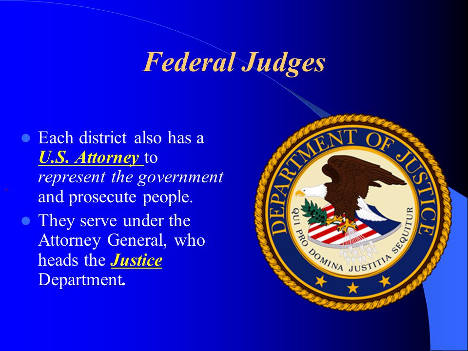 Federal Judges Each district also has a U.S. Attorney to represent the government and prosecute people.