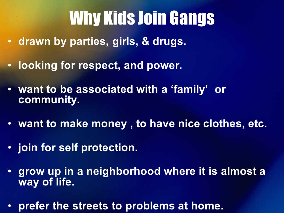 why do kids join gangs Crime prevention: the reality of gangs why do young people join gangs most of the other kids who don't belong to a gang will be afraid of you and won't.