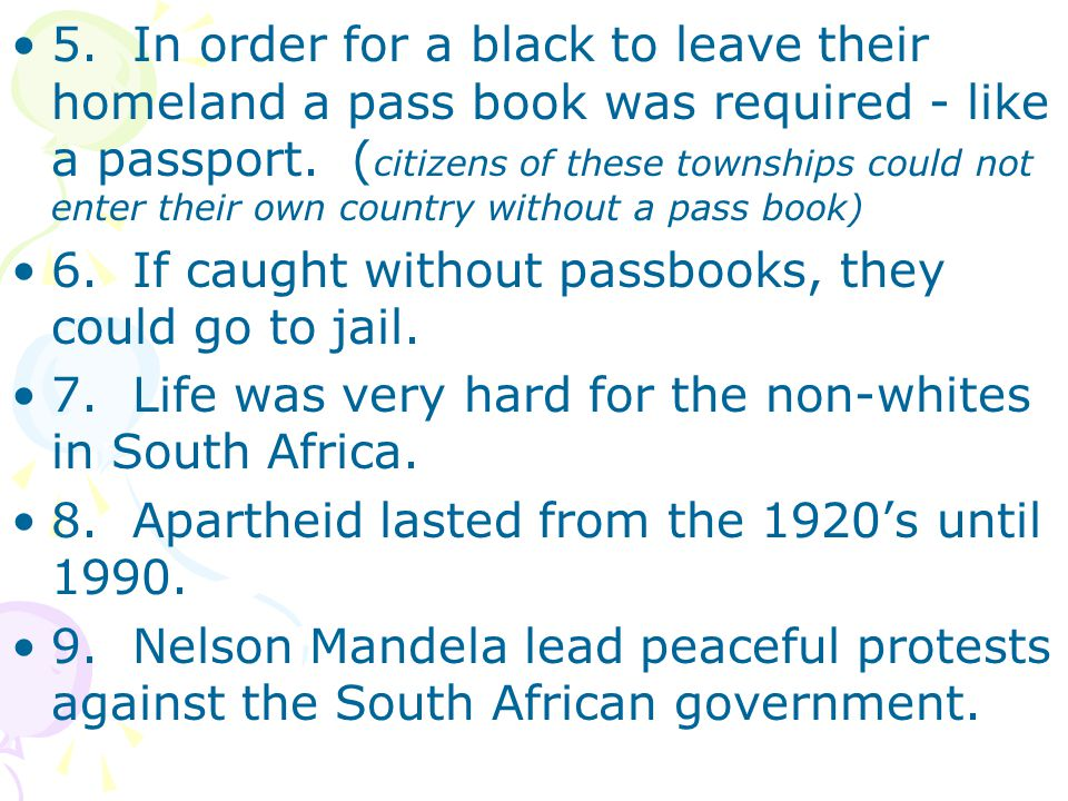 5. In order for a black to leave their homeland a pass book was required - like a passport. (citizens of these townships could not enter their own country without a pass book)