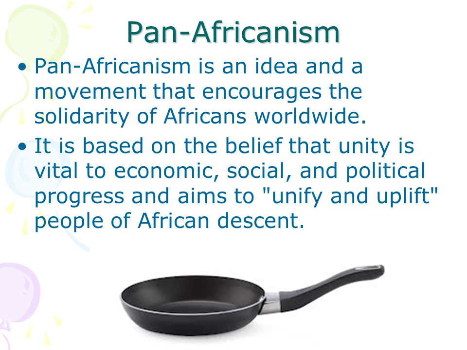 Pan-Africanism Pan-Africanism is an idea and a movement that encourages the solidarity of Africans worldwide.