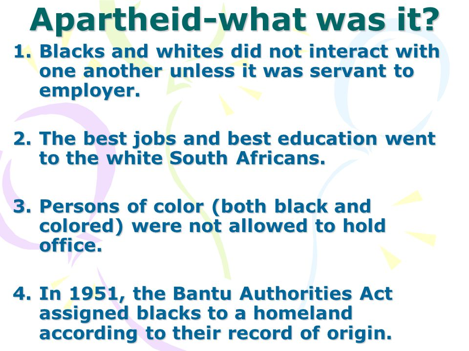Apartheid-what was it Blacks and whites did not interact with one another unless it was servant to employer.