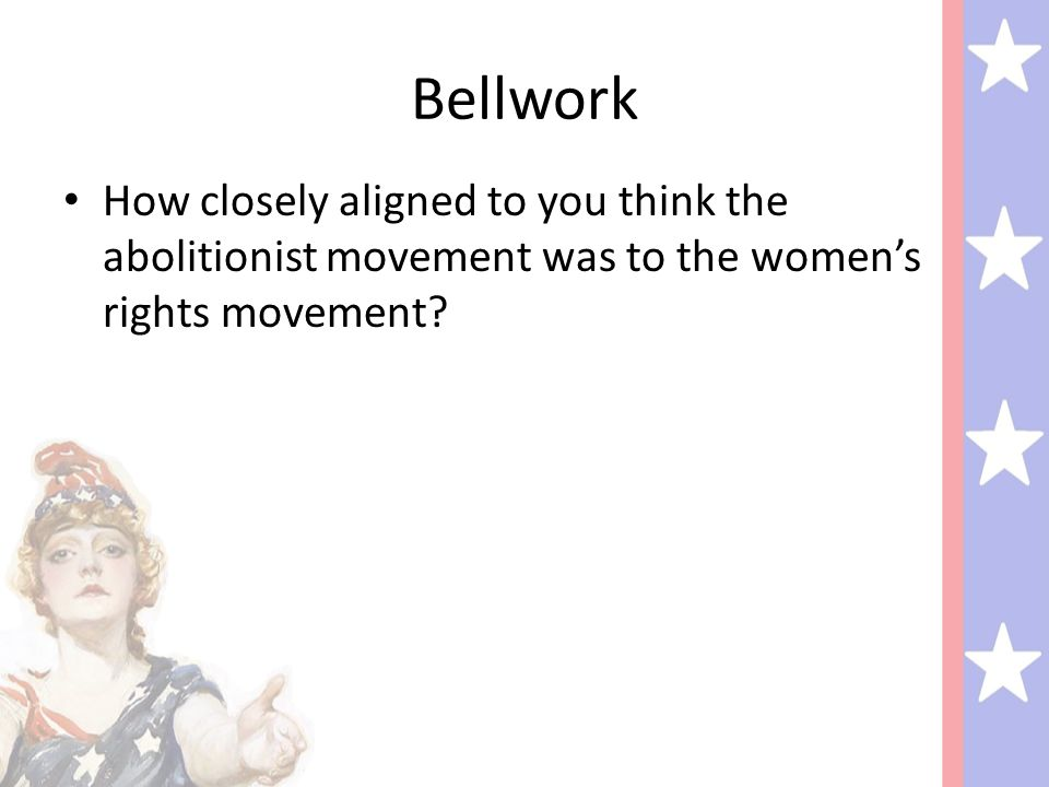 Bellwork How closely aligned to you think the abolitionist movement was to the women's rights movement