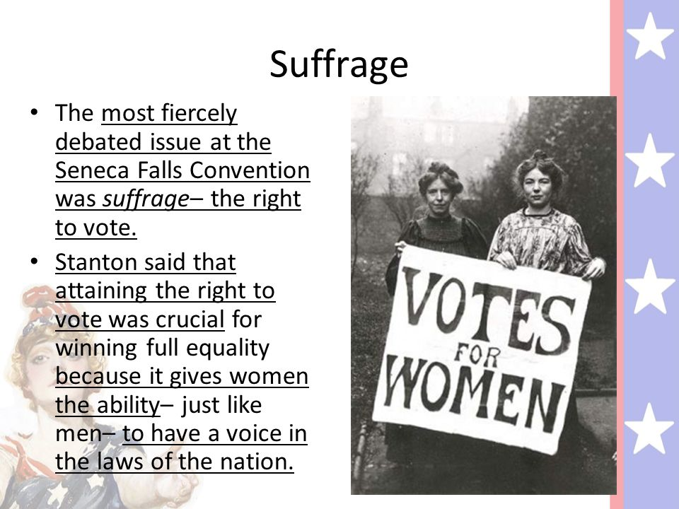 Suffrage The most fiercely debated issue at the Seneca Falls Convention was suffrage– the right to vote.