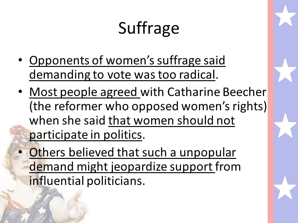 Suffrage Opponents of women's suffrage said demanding to vote was too radical.