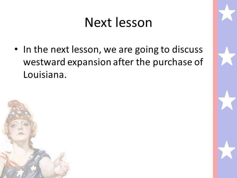 Next lesson In the next lesson, we are going to discuss westward expansion after the purchase of Louisiana.
