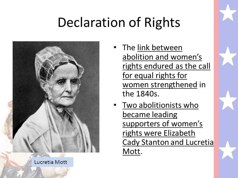 Declaration of Rights The link between abolition and women's rights endured as the call for equal rights for women strengthened in the 1840s.