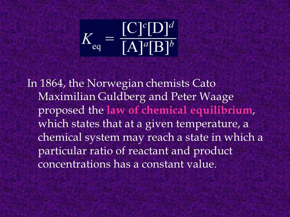 In 1864, the Norwegian chemists Cato Maximilian Guldberg and Peter Waage proposed the law of chemical equilibrium, which states that at a given temperature, a chemical system may reach a state in which a particular ratio of reactant and product concentrations has a constant value.