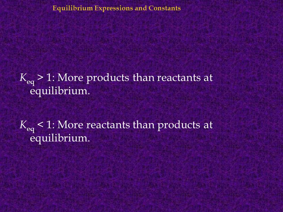 Keq > 1: More products than reactants at equilibrium.