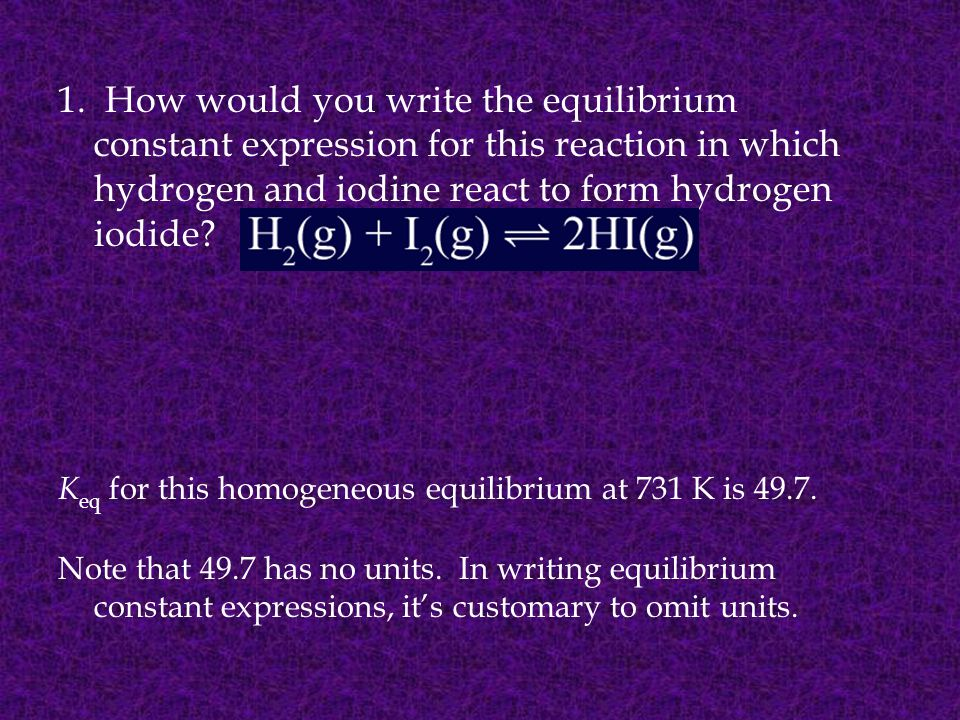 1. How would you write the equilibrium constant expression for this reaction in which hydrogen and iodine react to form hydrogen iodide