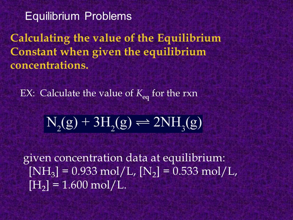 Equilibrium Problems Calculating the value of the Equilibrium Constant when given the equilibrium concentrations.