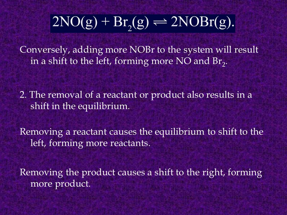 Conversely, adding more NOBr to the system will result in a shift to the left, forming more NO and Br2.