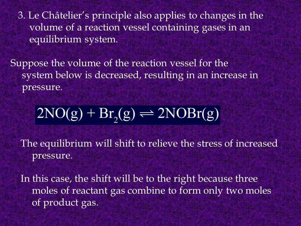 3. Le Châtelier's principle also applies to changes in the volume of a reaction vessel containing gases in an equilibrium system.