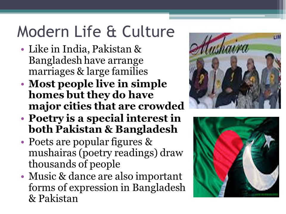 Modern Life & Culture Like in India, Pakistan & Bangladesh have arrange marriages & large families.