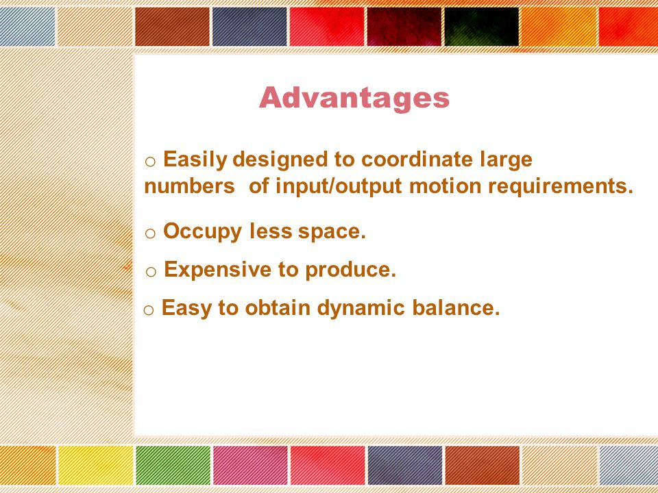 Advantages Easily designed to coordinate large numbers of input/output motion requirements. Occupy less space.