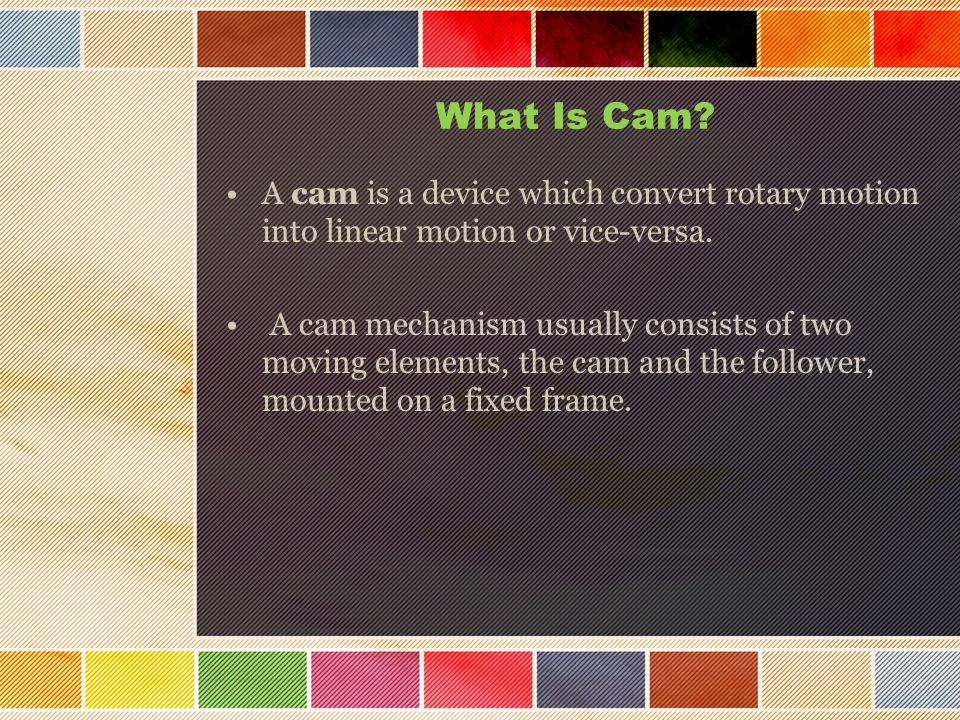 What Is Cam A cam is a device which convert rotary motion into linear motion or vice-versa.