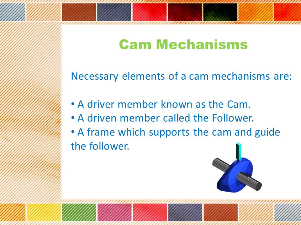 Cam Mechanisms Necessary elements of a cam mechanisms are:
