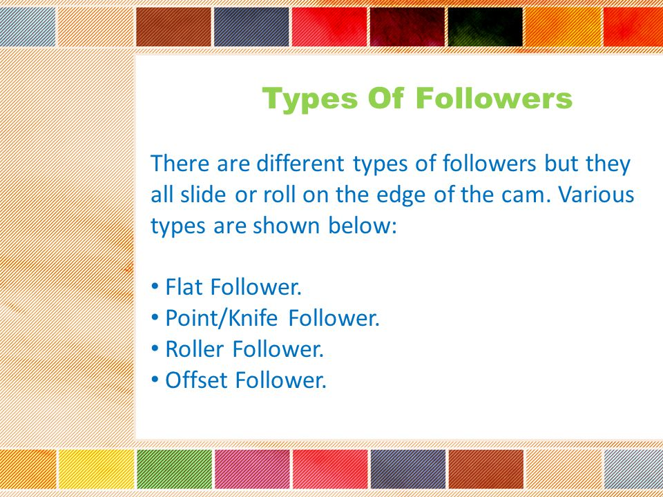 Types Of Followers There are different types of followers but they all slide or roll on the edge of the cam. Various types are shown below: