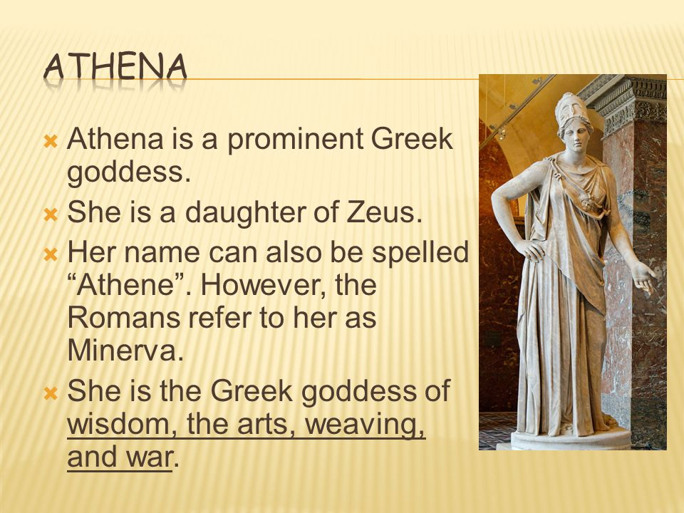 Athena Athena is a prominent Greek goddess. She is a daughter of Zeus.