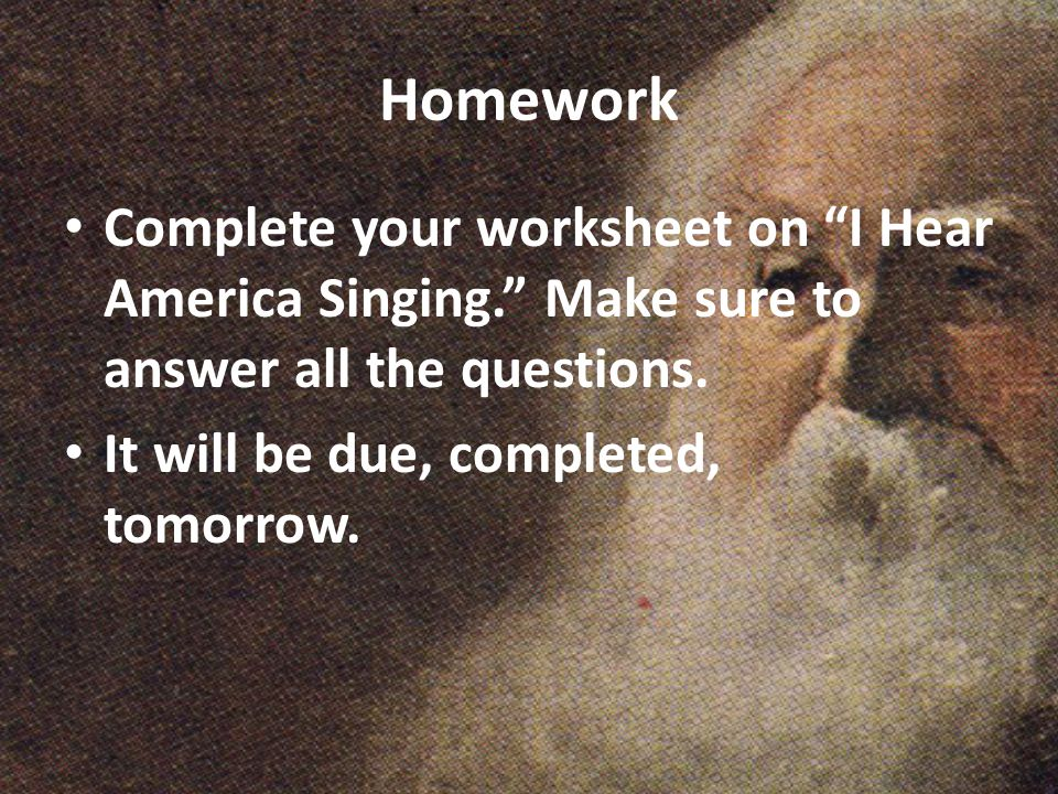 Homework Complete your worksheet on I Hear America Singing. Make sure to answer all the questions.