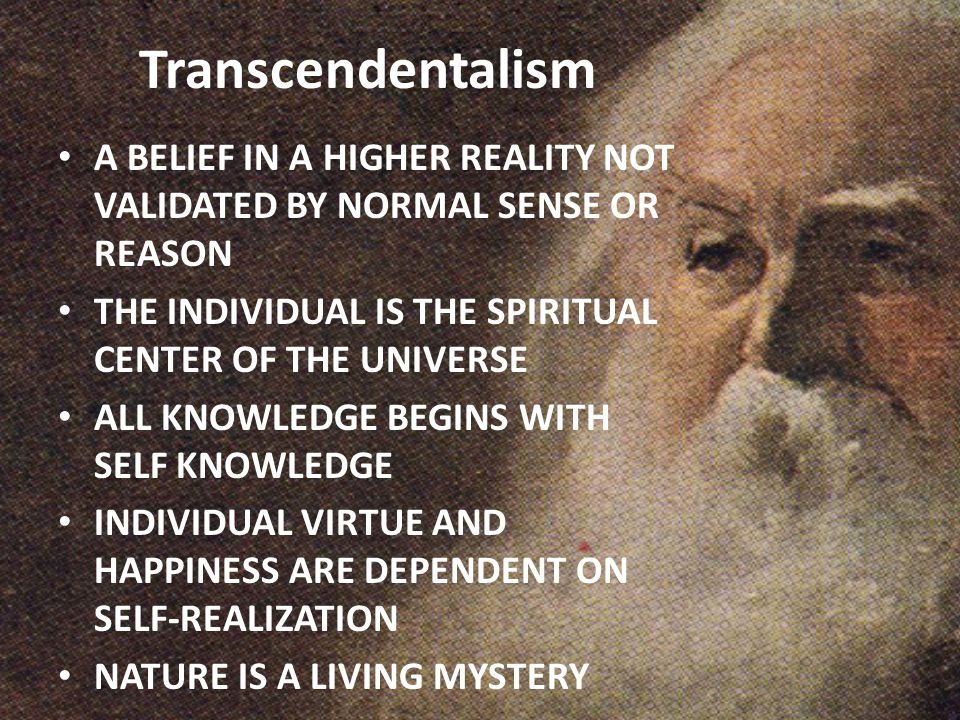Transcendentalism A BELIEF IN A HIGHER REALITY NOT VALIDATED BY NORMAL SENSE OR REASON. THE INDIVIDUAL IS THE SPIRITUAL CENTER OF THE UNIVERSE.
