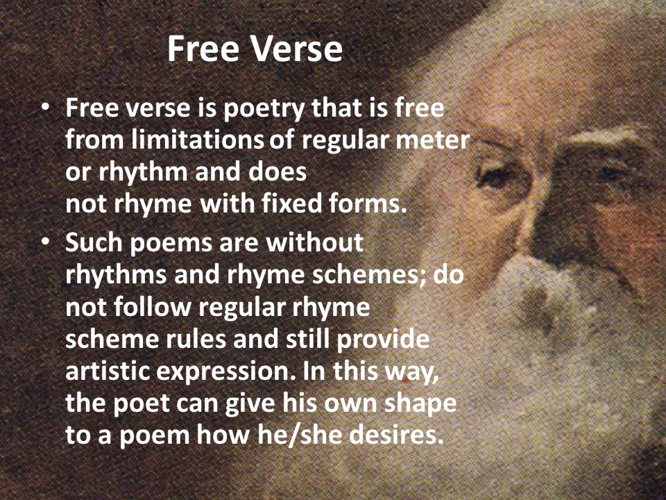 Free Verse Free verse is poetry that is free from limitations of regular meter or rhythm and does not rhyme with fixed forms.