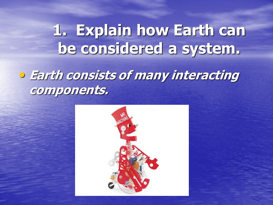 1. Explain how Earth can be considered a system.