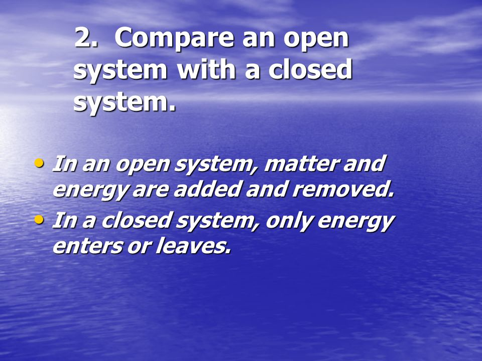 2. Compare an open system with a closed system.