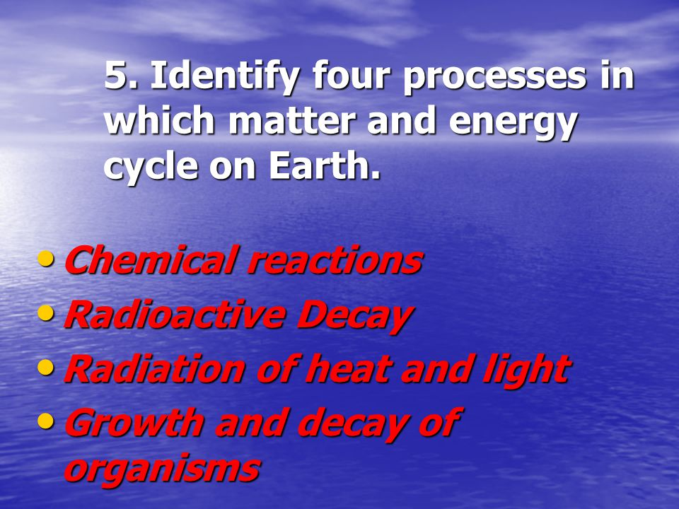 5. Identify four processes in which matter and energy cycle on Earth.