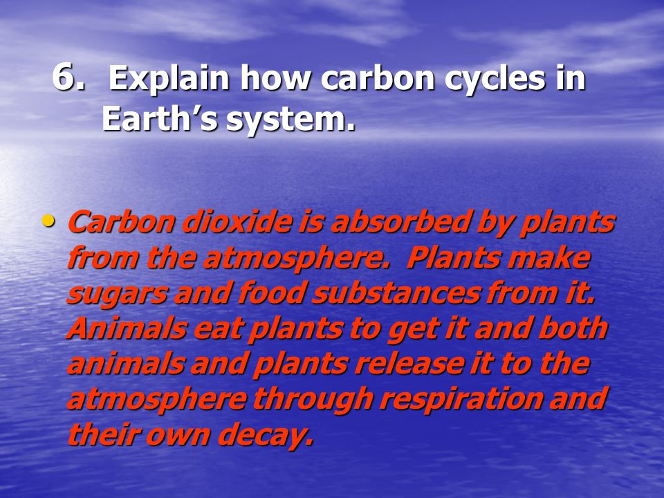 6. Explain how carbon cycles in Earth's system.