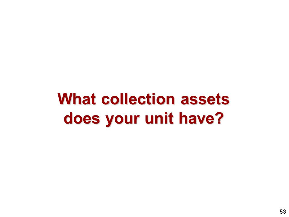 What collection assets does your unit have
