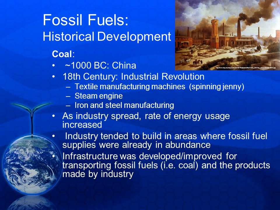fossil fuel and industrial revolution Although humans probably used fossil fuels in ancient times, as far back as the  iron age, it was the industrial revolution that led to their wide-scale extraction.