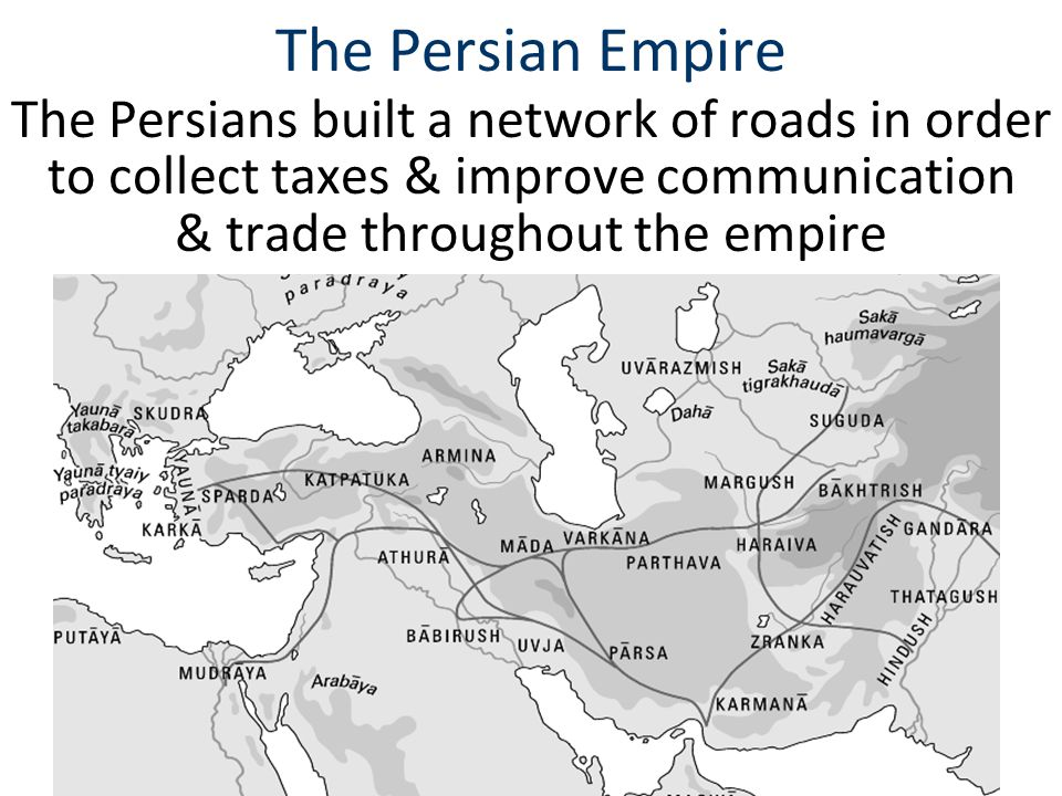 The Persian Empire The Persians built a network of roads in order to collect taxes & improve communication & trade throughout the empire.