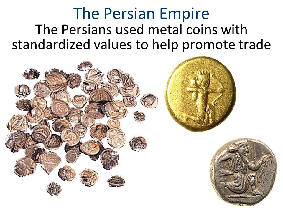 The Persian Empire The Persians used metal coins with standardized values to help promote trade.