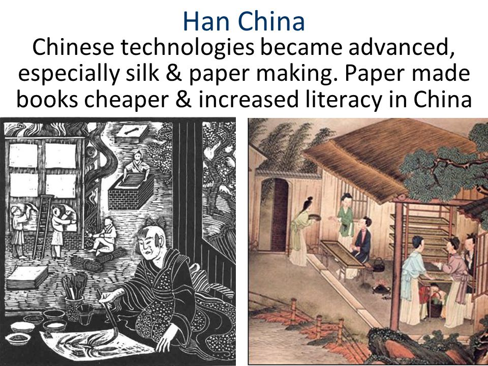 Han China Chinese technologies became advanced, especially silk & paper making. Paper made books cheaper & increased literacy in China.