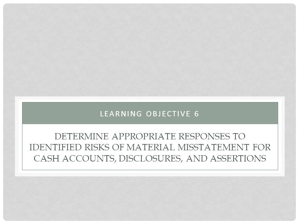 Learning objective 6 Determine appropriate responses to identified risks of material misstatement for cash accounts, disclosures, and assertions.