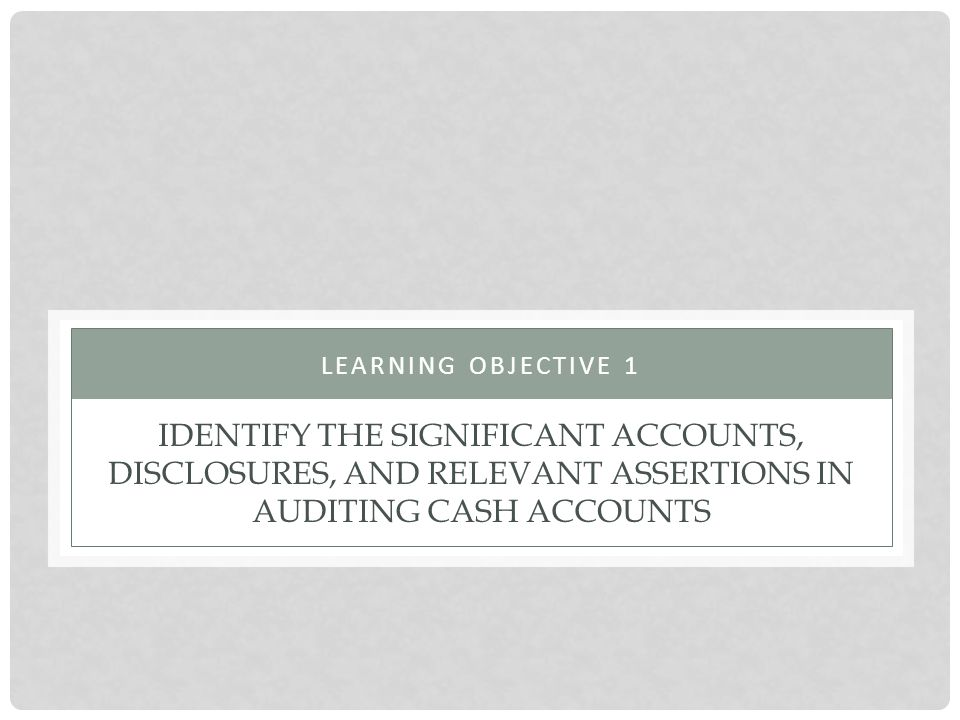 Learning objective 1 Identify the significant accounts, disclosures, and relevant assertions in auditing cash accounts.